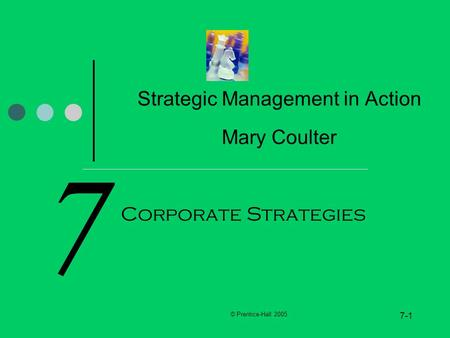 © Prentice-Hall 2005 7-1 7 Strategic Management in Action Mary Coulter Corporate Strategies.