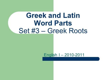 Greek and Latin Word Parts Set #3 – Greek Roots English I – 2010-2011.