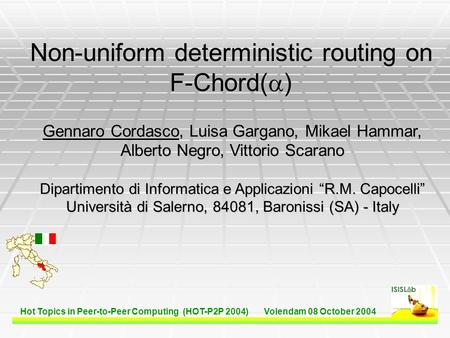 Hot Topics in Peer-to-Peer Computing (HOT-P2P 2004) Volendam 08 October 2004 Non-uniform deterministic routing on F-Chord(  ) Gennaro Cordasco, Luisa.