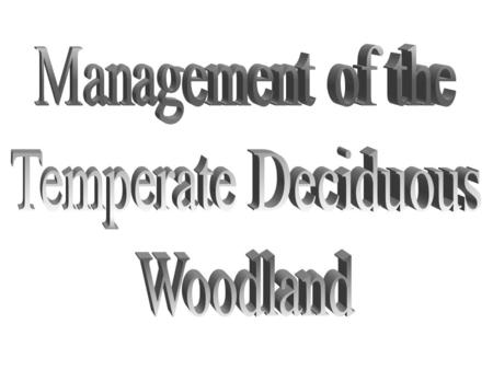 Management of the Temperate Deciduous Woodlands Aims To understand that management is needed in temperate deciduous woodlands. To understand the terms.