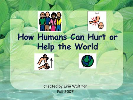 How Humans Can Hurt or Help the World Created by Erin Waltman Fall 2007.