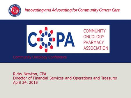 Community Oncology Conference Ricky Newton, CPA Director of Financial Services and Operations and Treasurer April 24, 2015.