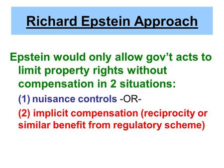 Richard Epstein Approach Epstein would only allow gov't acts to limit property rights without compensation in 2 situations: (1)nuisance controls -OR- (2)