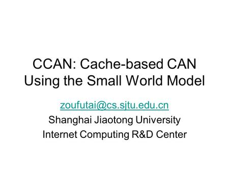 CCAN: Cache-based CAN Using the Small World Model Shanghai Jiaotong University Internet Computing R&D Center.
