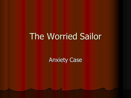 The Worried Sailor Anxiety Case. Presentation 84-year-old Navy veteran with long history of dementia 84-year-old Navy veteran with long history of dementia.