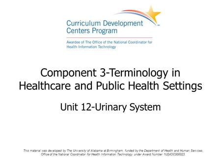 Component 3-Terminology in Healthcare and Public Health Settings Unit 12-Urinary System This material was developed by The University of Alabama at Birmingham,
