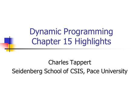 Dynamic Programming Chapter 15 Highlights Charles Tappert Seidenberg School of CSIS, Pace University.