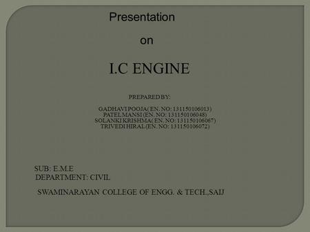 Presentation on I.C ENGINE PREPARED BY: GADHAVI POOJA( EN. NO: 131150106013) PATEL MANSI (EN. NO: 131150106048) SOLANKI KRISHMA( EN. NO: 131150106067)