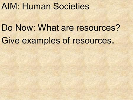 AIM: Human Societies Do Now: What are resources? Give examples of resources.