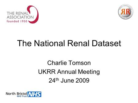 The National Renal Dataset Charlie Tomson UKRR Annual Meeting 24 th June 2009.
