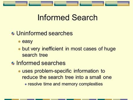 Informed Search Uninformed searches easy but very inefficient in most cases of huge search tree Informed searches uses problem-specific information to.