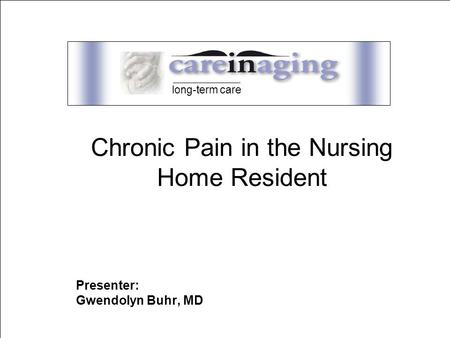 care Presenter: Gwendolyn Buhr, MD long-term care Chronic Pain in the Nursing Home Resident.
