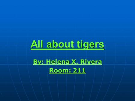 All about tigers By: Helena X. Rivera Room: 211.