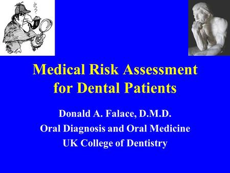 Medical Risk Assessment for Dental Patients Donald A. Falace, D.M.D. Oral Diagnosis and Oral Medicine UK College of Dentistry.