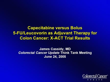 Capecitabine versus Bolus 5-FU/Leucovorin as Adjuvant Therapy for Colon Cancer: X-ACT Trial Results James Cassidy, MD Colorectal Cancer Update Think Tank.