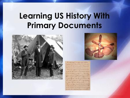 Learning US History With Primary Documents. The use of primary documents in the classroom represents a unique was of bringing history into the lives of.