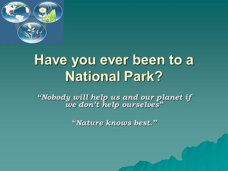 "Have you ever been to a National Park? ""Nobody will help us and our planet if we don't help ourselves"" ""Nature knows best."""