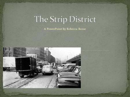 "A PowerPoint by Rebecca Reese. The Strip District, commonly referred to as ""The Strip"", is the one-half square mile area northeast of downtown Pittsburgh."