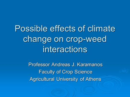 Possible effects of climate change on crop-weed interactions Professor Andreas J. Karamanos Faculty of Crop Science Agricultural University of Athens.