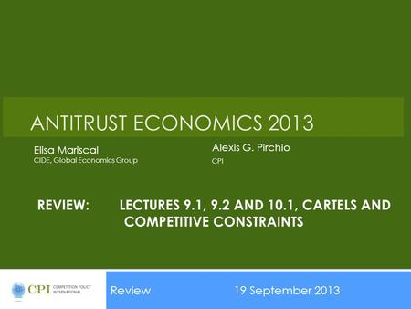 REVIEW:LECTURES 9.1, 9.2 AND 10.1, CARTELS AND COMPETITIVE CONSTRAINTS Review19 September 2013 Date ANTITRUST ECONOMICS 2013 Alexis G. Pirchio CPI Elisa.