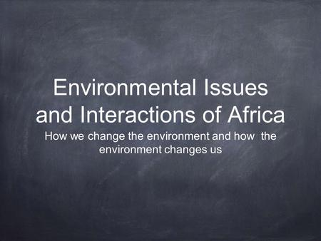 Environmental Issues and Interactions of Africa How we change the environment and how the environment changes us.