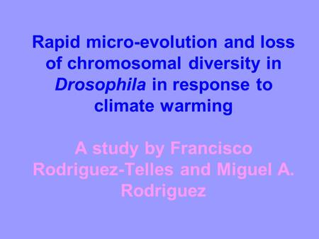 Rapid micro-evolution and loss of chromosomal diversity in Drosophila in response to climate warming A study by Francisco Rodriguez-Telles and Miguel A.