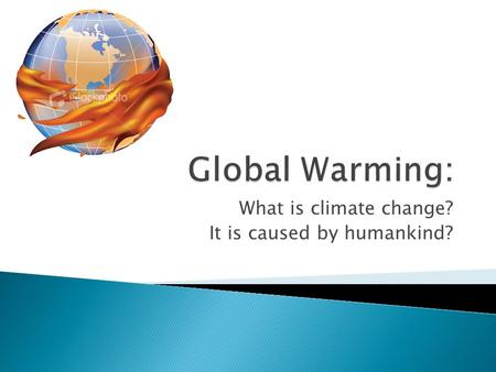 What is climate change? It is caused by humankind?