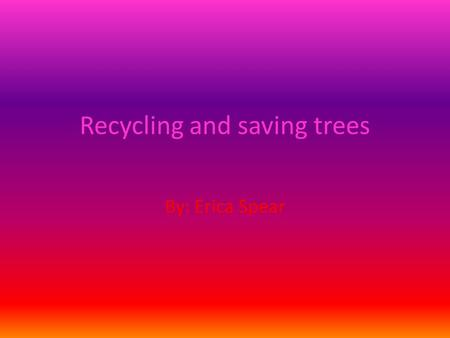 Recycling and saving trees By: Erica Spear. YOU WILL BE INTERESTED!(HOPEFULLY) The next following slides will be reason as to why it is important to save.