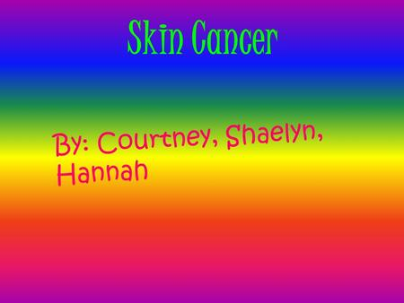Skin Cancer By: Courtney, Shaelyn, Hannah The Description of Skin Cancer Cancer develops when DNA, the molecule found in cells that encodes genetic information,