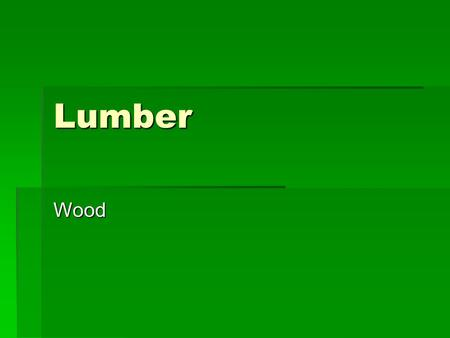 Lumber Wood. Tree Growth  1.Dead Bark – Protective Layer  2.Living Bark – Composed of hollow longitudinal cells that conduct nutrients down the truck.