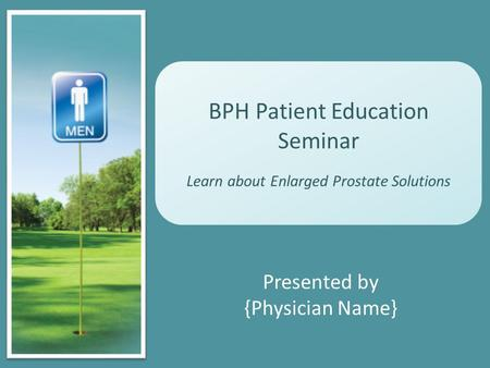 BPH Patient Education Seminar Learn about Enlarged Prostate Solutions Presented by {Physician Name}