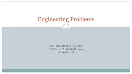 BY: QUANISHA BRUCE DATE: 23 RD MARCH 2014 BLOCK: 1 ST Engineering Problems.