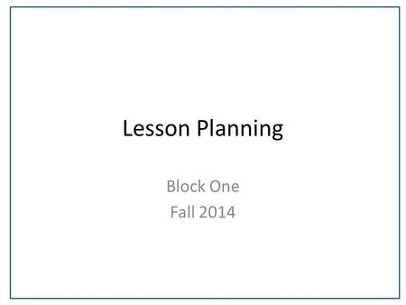 Lesson Planning Block One Fall 2014. Agenda Planning for effective teaching – edTPA Format/Overview Academic Language.