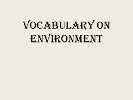 Vocabulary on Environment Global Warming the gradual increase in the temperature of Earth's surface over time.