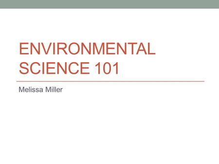ENVIRONMENTAL SCIENCE 101 Melissa Miller. About Myself I am an Environmental Science Major I got involved with my major because I am part Native American,