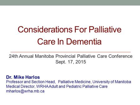 Considerations For Palliative Care In Dementia Professor and Section Head, Palliative Medicine, University of Manitoba Medical Director, WRHA Adult and.