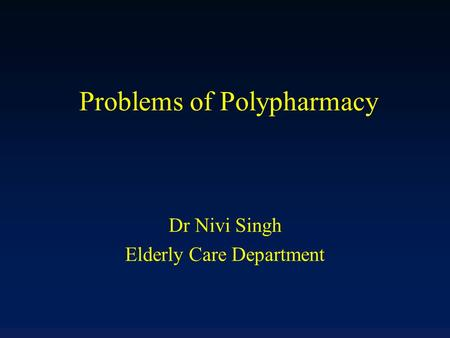 Problems of Polypharmacy Dr Nivi Singh Elderly Care Department.