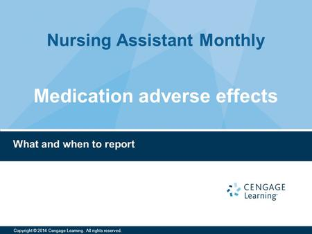 Nursing Assistant Monthly Copyright © 2014 Cengage Learning. All rights reserved. What and when to report Medication adverse effects.