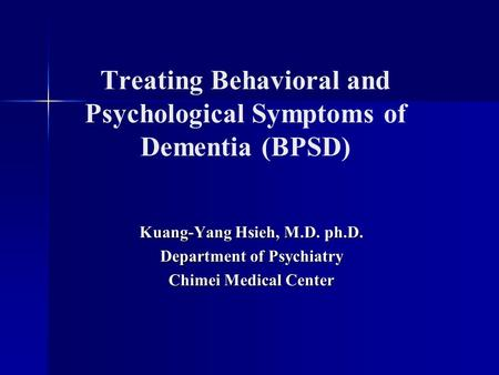 Treating Behavioral and Psychological Symptoms of Dementia (BPSD) Kuang-Yang Hsieh, M.D. ph.D. Department of Psychiatry Chimei Medical Center.