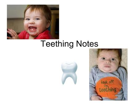 Teething Notes. Teething 1 st tooth usually comes in about 6-7 months.
