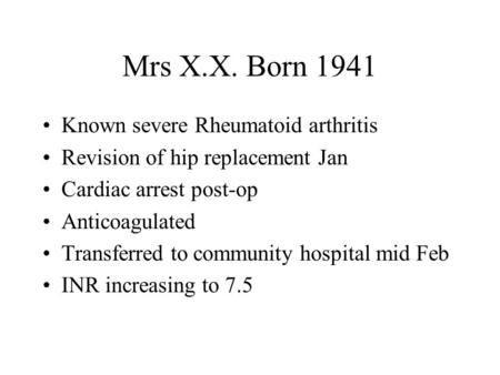 Mrs X.X. Born 1941 Known severe Rheumatoid arthritis Revision of hip replacement Jan Cardiac arrest post-op Anticoagulated Transferred to community hospital.