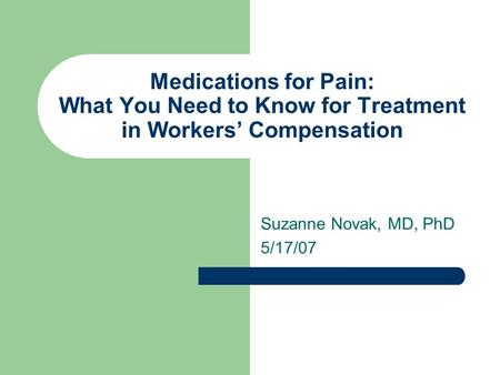 Medications for Pain: What You Need to Know for Treatment in Workers' Compensation Suzanne Novak, MD, PhD 5/17/07.