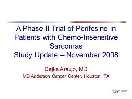 A Phase II Trial of Perifosine in Patients with Chemo-Insensitive Sarcomas Study Update – November 2008 Dejka Araujo, MD MD Anderson Cancer Center, Houston,