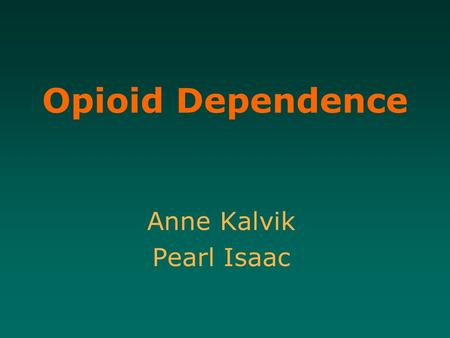 Opioid Dependence Anne Kalvik Pearl Isaac. Learning Objectives 1.To develop an understanding of opioid dependence issues including tolerance, abuse, toxicity,