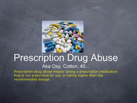 Prescription Drug Abuse Aka Oxy, Cotton, 40... Prescription drug abuse means taking a prescription medication that is not prescribed for you or taking.