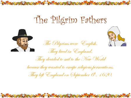 The Pilgrim Fathers The Pilgrims were English. They lived in England. They decided to sail to the New World because they wanted to escape religious persecutions.