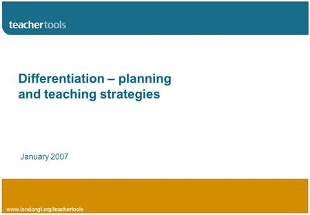 Www.londongt.org/teachertools Differentiation – planning and teaching strategies January 2007.