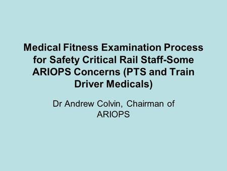 Medical Fitness Examination Process for Safety Critical Rail Staff-Some ARIOPS Concerns (PTS and Train Driver Medicals) Dr Andrew Colvin, Chairman of ARIOPS.