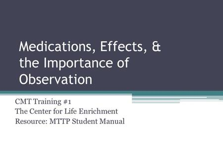 Medications, Effects, & the Importance of Observation CMT Training #1 The Center for Life Enrichment Resource: MTTP Student Manual.