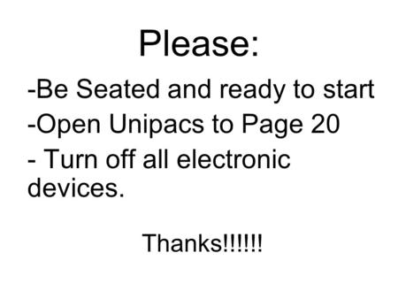 Please: -Be Seated and ready to start -Open Unipacs to Page 20 - Turn off all electronic devices. Thanks!!!!!!